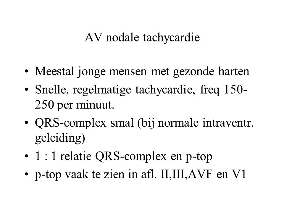 AV nodale tachycardie Meestal jonge mensen met gezonde harten Snelle, regelmatige tachycardie, freq 150- 250 per minuut.