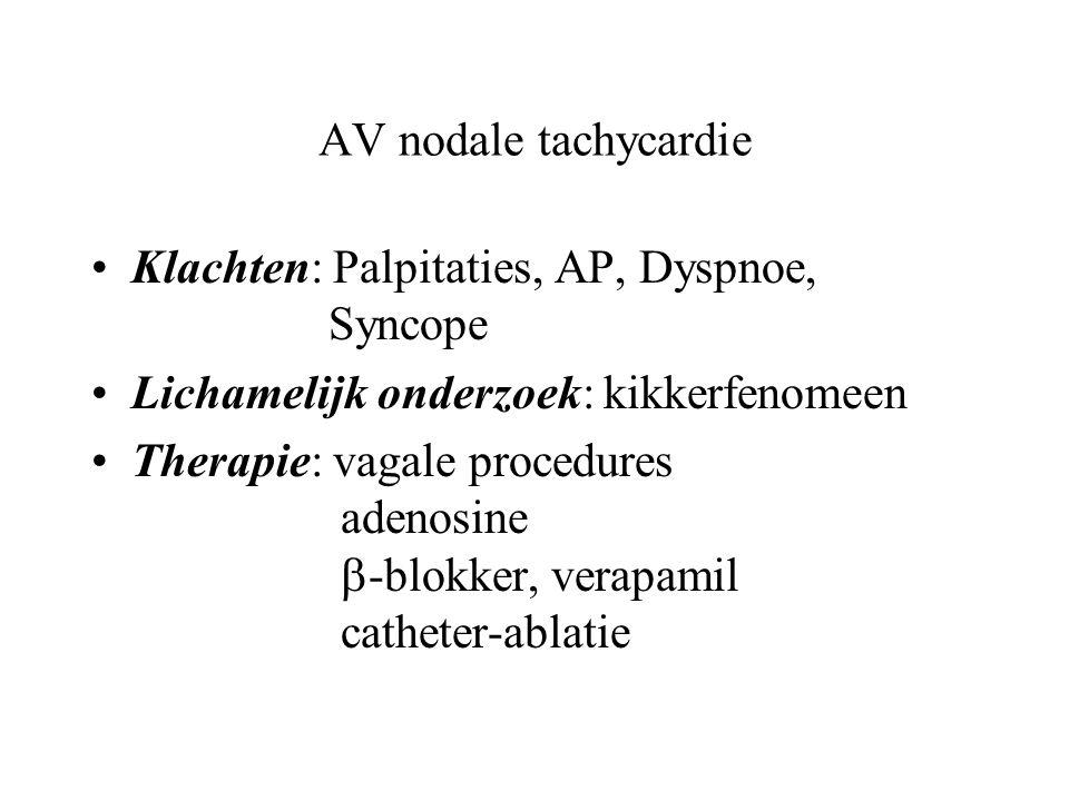 AV nodale tachycardie Klachten: Palpitaties, AP, Dyspnoe, Syncope Lichamelijk onderzoek: kikkerfenomeen Therapie: vagale procedures adenosine  -blokker, verapamil catheter-ablatie