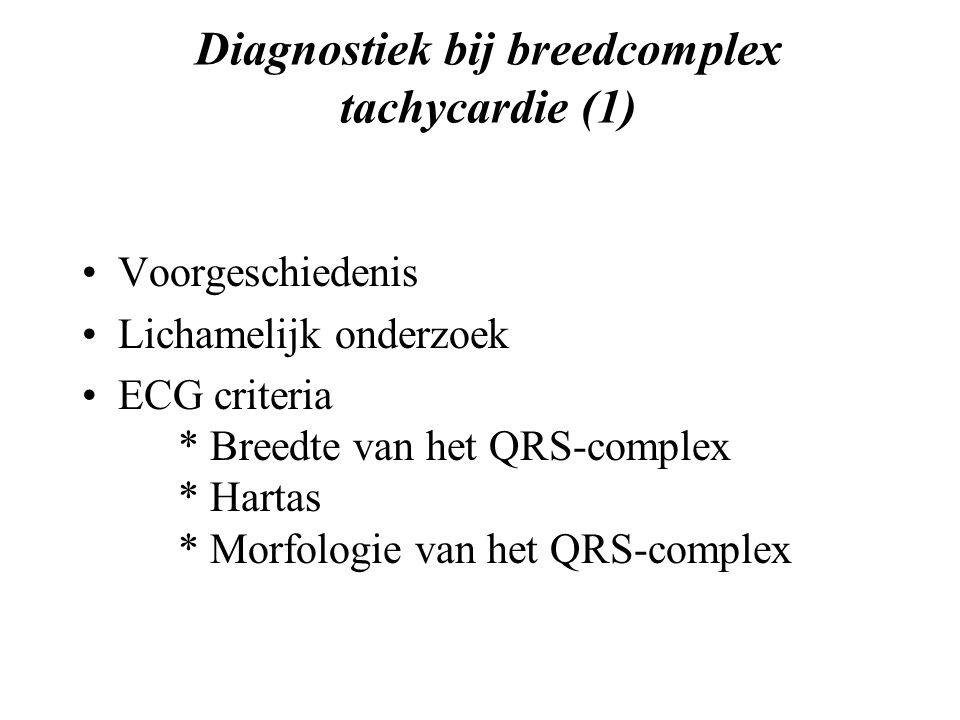 Diagnostiek bij breedcomplex tachycardie (1) Voorgeschiedenis Lichamelijk onderzoek ECG criteria * Breedte van het QRS-complex * Hartas * Morfologie van het QRS-complex