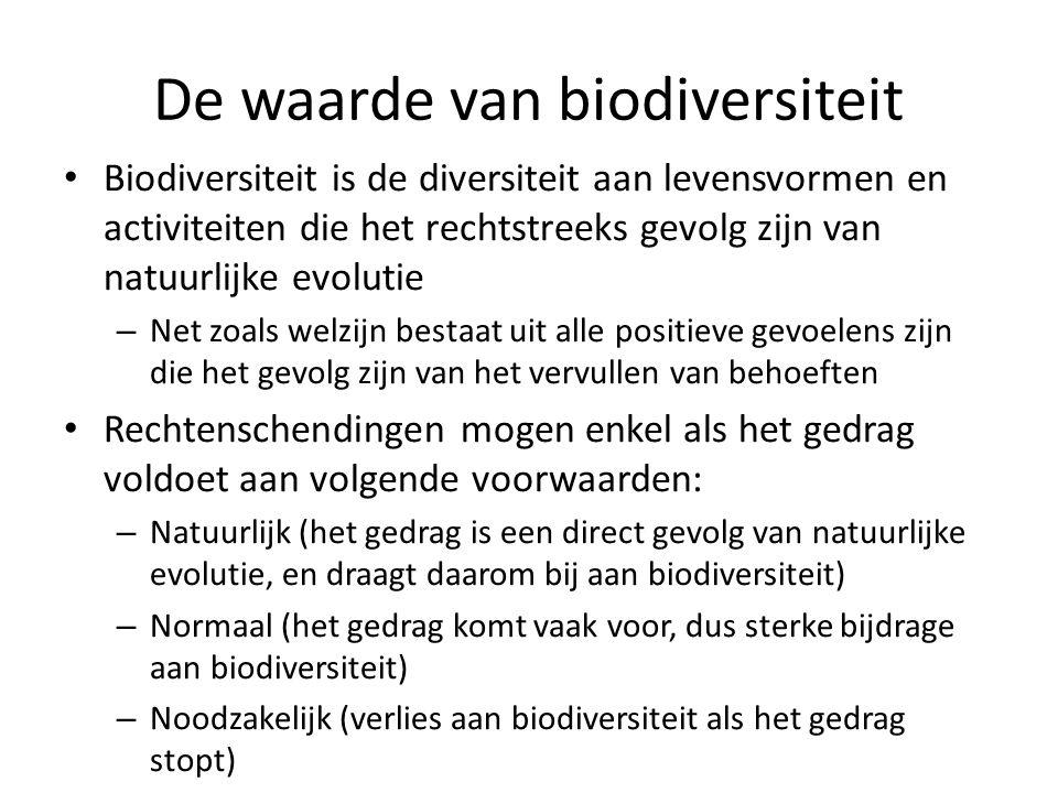 De waarde van biodiversiteit Biodiversiteit is de diversiteit aan levensvormen en activiteiten die het rechtstreeks gevolg zijn van natuurlijke evolutie – Net zoals welzijn bestaat uit alle positieve gevoelens zijn die het gevolg zijn van het vervullen van behoeften Rechtenschendingen mogen enkel als het gedrag voldoet aan volgende voorwaarden: – Natuurlijk (het gedrag is een direct gevolg van natuurlijke evolutie, en draagt daarom bij aan biodiversiteit) – Normaal (het gedrag komt vaak voor, dus sterke bijdrage aan biodiversiteit) – Noodzakelijk (verlies aan biodiversiteit als het gedrag stopt)