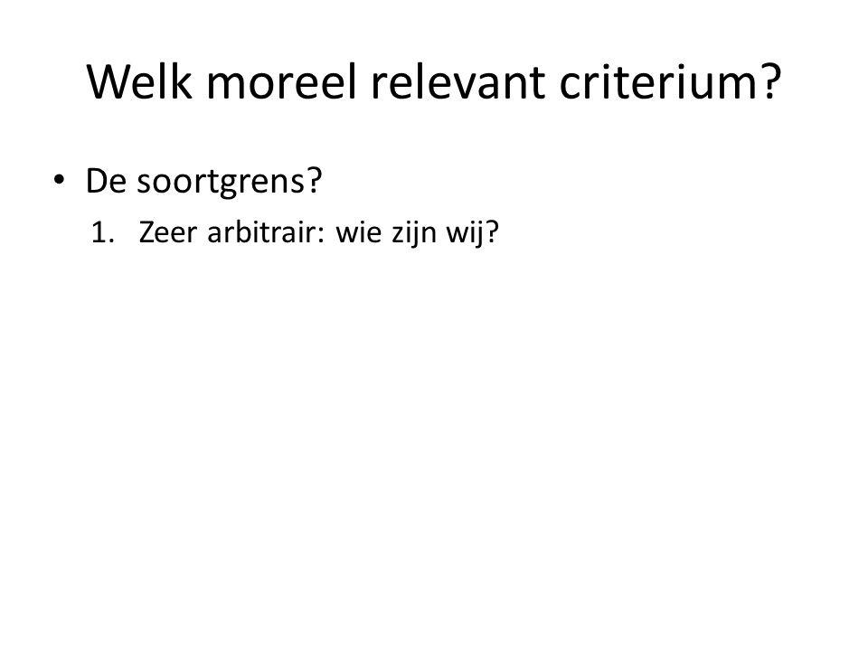 Welk moreel relevant criterium? De soortgrens? 1.Zeer arbitrair: wie zijn wij?