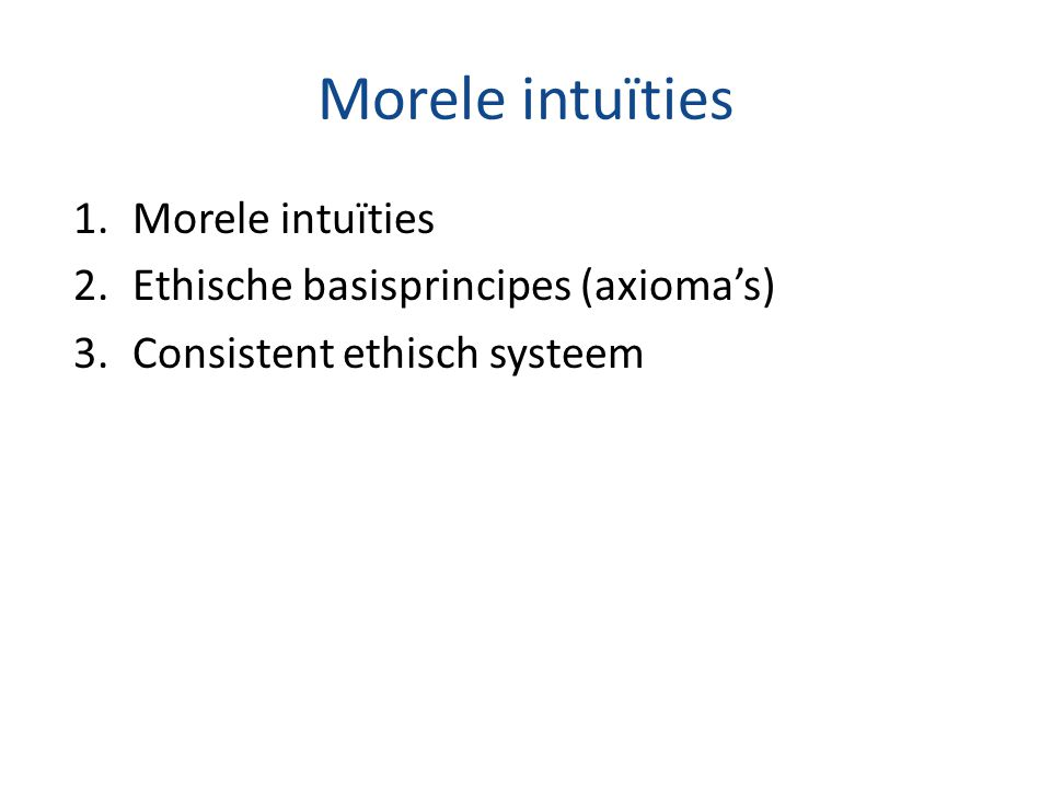 Morele intuïties 1.Morele intuïties 2.Ethische basisprincipes (axioma's) 3.Consistent ethisch systeem