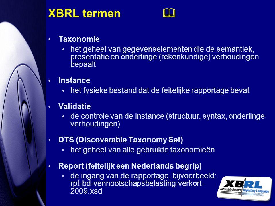 XBRL termen  Taxonomie het geheel van gegevenselementen die de semantiek, presentatie en onderlinge (rekenkundige) verhoudingen bepaalt Instance het
