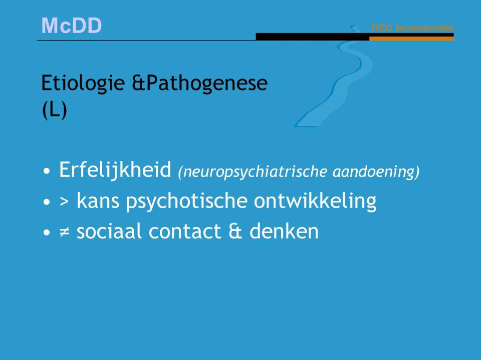 McDD Etiologie &Pathogenese (L) Erfelijkheid (neuropsychiatrische aandoening) > kans psychotische ontwikkeling ≠ sociaal contact & denken