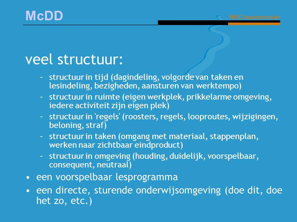 McDD veel structuur: –structuur in tijd (dagindeling, volgorde van taken en lesindeling, bezigheden, aansturen van werktempo) –structuur in ruimte (ei