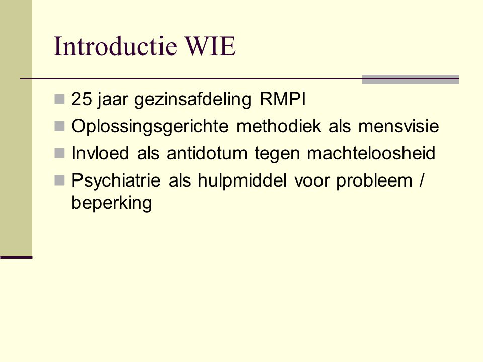 Introductie WIE 25 jaar gezinsafdeling RMPI Oplossingsgerichte methodiek als mensvisie Invloed als antidotum tegen machteloosheid Psychiatrie als hulpmiddel voor probleem / beperking