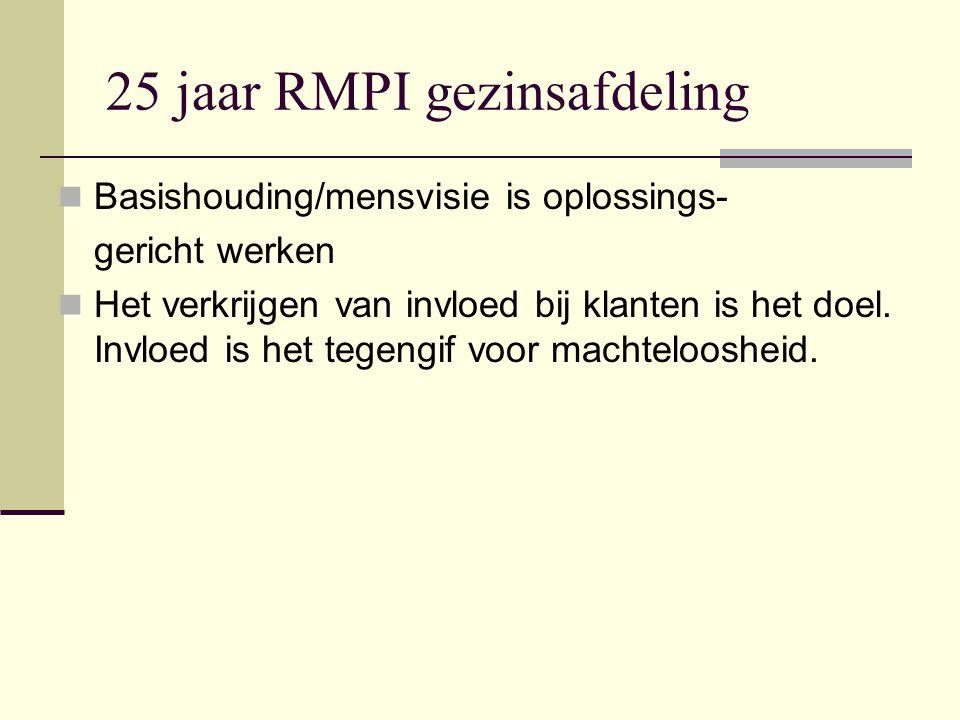 25 jaar RMPI gezinsafdeling Basishouding/mensvisie is oplossings- gericht werken Het verkrijgen van invloed bij klanten is het doel.
