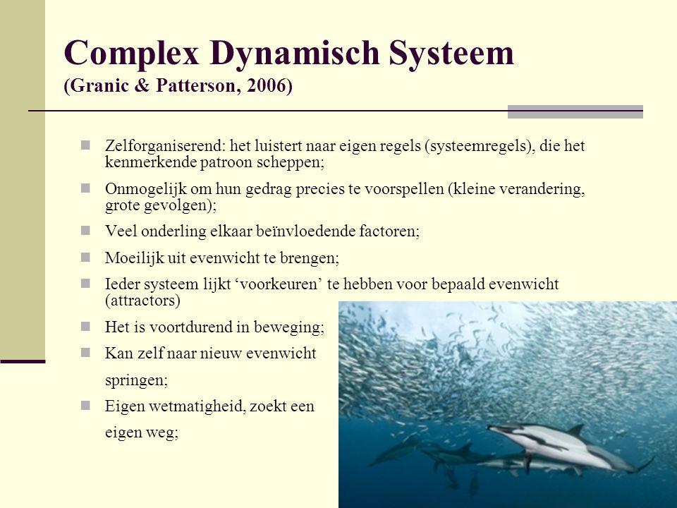 Complex Dynamisch Systeem (Granic & Patterson, 2006) Zelforganiserend: het luistert naar eigen regels (systeemregels), die het kenmerkende patroon scheppen; Onmogelijk om hun gedrag precies te voorspellen (kleine verandering, grote gevolgen); Veel onderling elkaar beïnvloedende factoren; Moeilijk uit evenwicht te brengen; Ieder systeem lijkt 'voorkeuren' te hebben voor bepaald evenwicht (attractors) Het is voortdurend in beweging; Kan zelf naar nieuw evenwicht springen; Eigen wetmatigheid, zoekt een eigen weg;