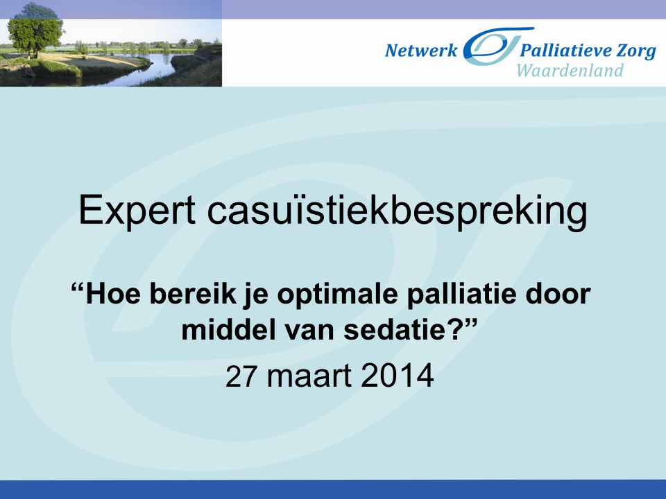 """Expert casuïstiekbespreking """"Hoe bereik je optimale palliatie door middel van sedatie?"""" 27 maart 2014"""