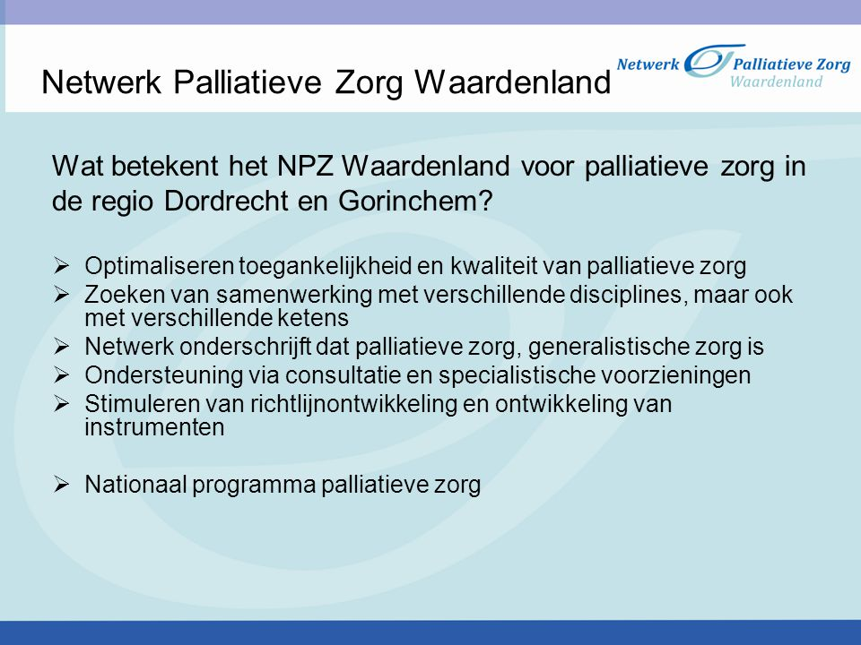 Netwerk Palliatieve Zorg Waardenland Wat betekent het NPZ Waardenland voor palliatieve zorg in de regio Dordrecht en Gorinchem?  Optimaliseren toegan