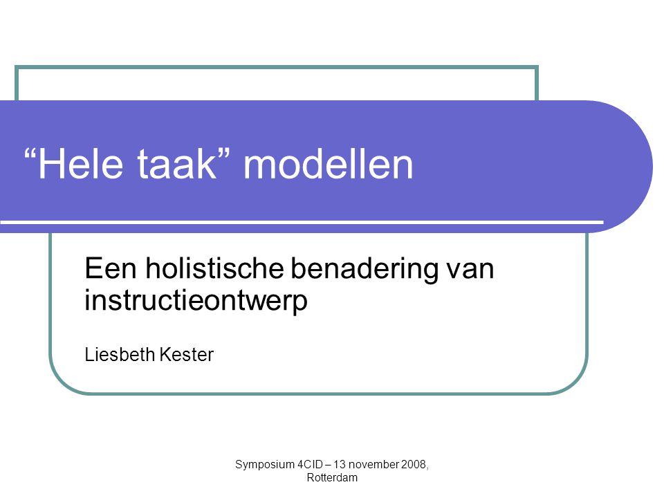 Symposium 4CID – 13 november 2008, Rotterdam Hele taak modellen Een holistische benadering van instructieontwerp Liesbeth Kester
