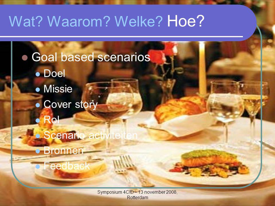 Symposium 4CID – 13 november 2008, Rotterdam Wat? Waarom? Welke? Hoe? Goal based scenarios Doel Missie Cover story Rol Scenario activiteiten Bronnen F