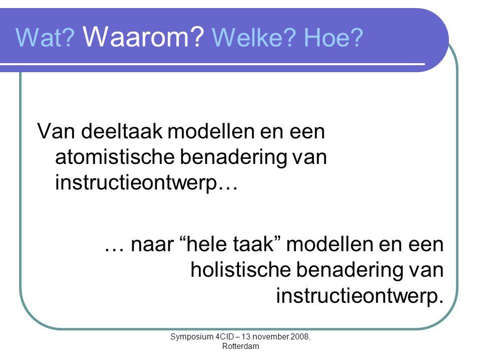 Symposium 4CID – 13 november 2008, Rotterdam Wat? Waarom? Welke? Hoe? Van deeltaak modellen en een atomistische benadering van instructieontwerp… … na
