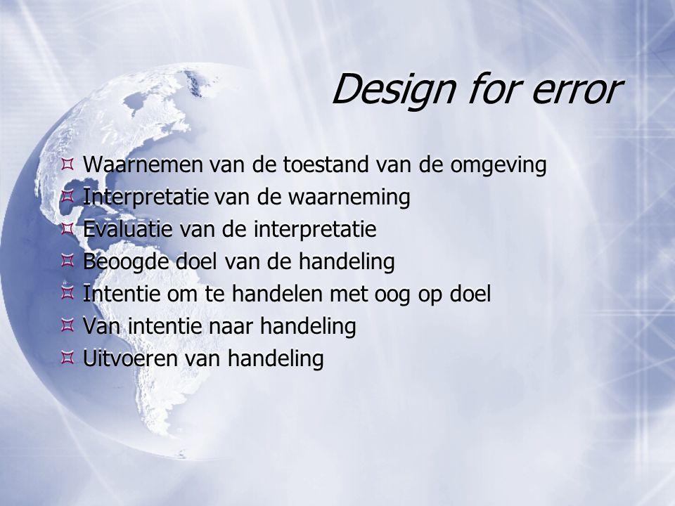 Design for error  Waarnemen van de toestand van de omgeving  Interpretatie van de waarneming  Evaluatie van de interpretatie  Beoogde doel van de