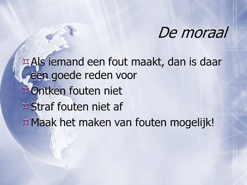 De moraal  Als iemand een fout maakt, dan is daar een goede reden voor  Ontken fouten niet  Straf fouten niet af  Maak het maken van fouten mogeli