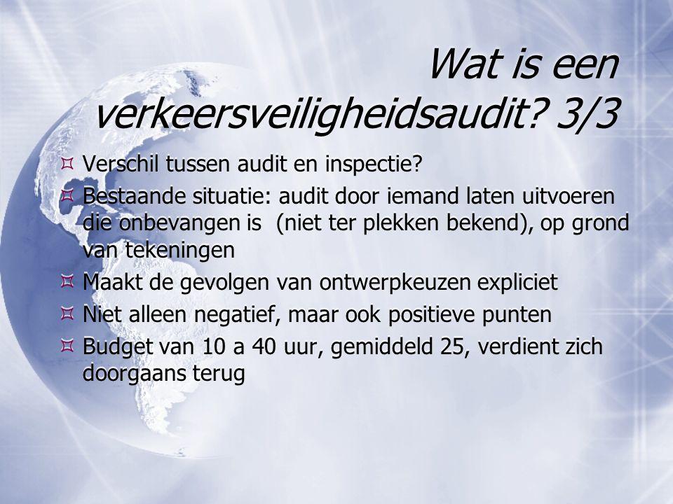 Wat is een verkeersveiligheidsaudit? 3/3  Verschil tussen audit en inspectie?  Bestaande situatie: audit door iemand laten uitvoeren die onbevangen
