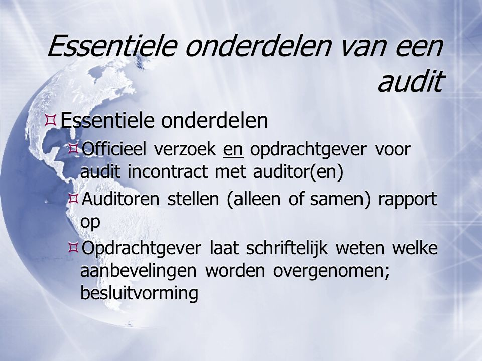 Essentiele onderdelen van een audit  Essentiele onderdelen  Officieel verzoek en opdrachtgever voor audit incontract met auditor(en)  Auditoren ste