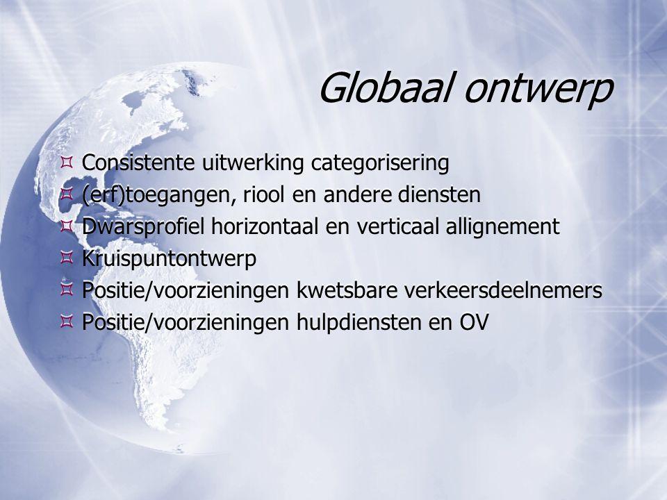 Globaal ontwerp  Consistente uitwerking categorisering  (erf)toegangen, riool en andere diensten  Dwarsprofiel horizontaal en verticaal allignement