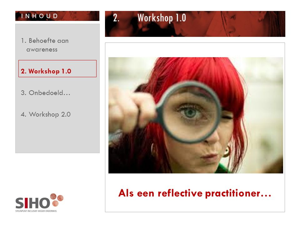 INHOUD 2.Workshop 1.0 Als een reflective practitioner… 1. Behoefte aan awareness 2. Workshop 1.0 3. Onbedoeld… 4. Workshop 2.0