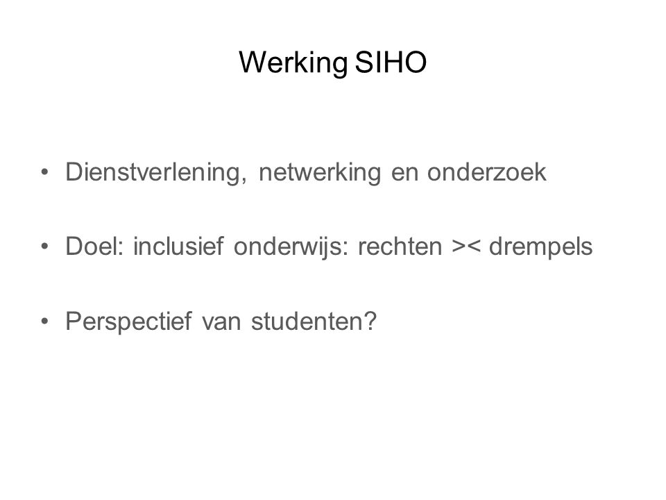 Werking SIHO Dienstverlening, netwerking en onderzoek Doel: inclusief onderwijs: rechten >< drempels Perspectief van studenten?