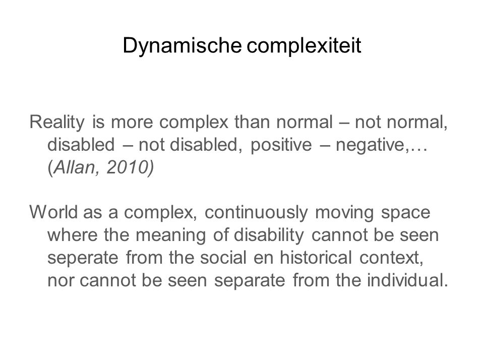 Dynamische complexiteit Reality is more complex than normal – not normal, disabled – not disabled, positive – negative,… (Allan, 2010) World as a complex, continuously moving space where the meaning of disability cannot be seen seperate from the social en historical context, nor cannot be seen separate from the individual.