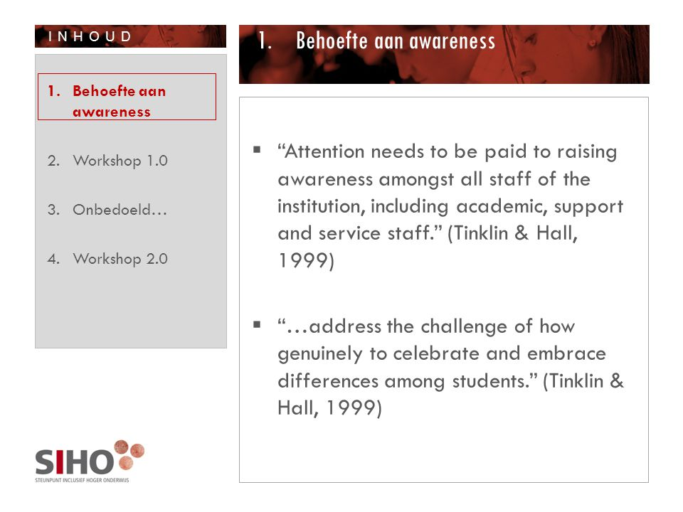 INHOUD 1.Behoefte aan awareness  Attention needs to be paid to raising awareness amongst all staff of the institution, including academic, support and service staff. (Tinklin & Hall, 1999)  …address the challenge of how genuinely to celebrate and embrace differences among students. (Tinklin & Hall, 1999) 1.Behoefte aan awareness 2.Workshop 1.0 3.Onbedoeld… 4.Workshop 2.0