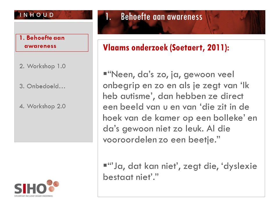 INHOUD 1.Behoefte aan awareness Vlaams onderzoek (Soetaert, 2011):  Neen, da's zo, ja, gewoon veel onbegrip en zo en als je zegt van 'Ik heb autisme', dan hebben ze direct een beeld van u en van 'die zit in de hoek van de kamer op een bolleke' en da's gewoon niet zo leuk.