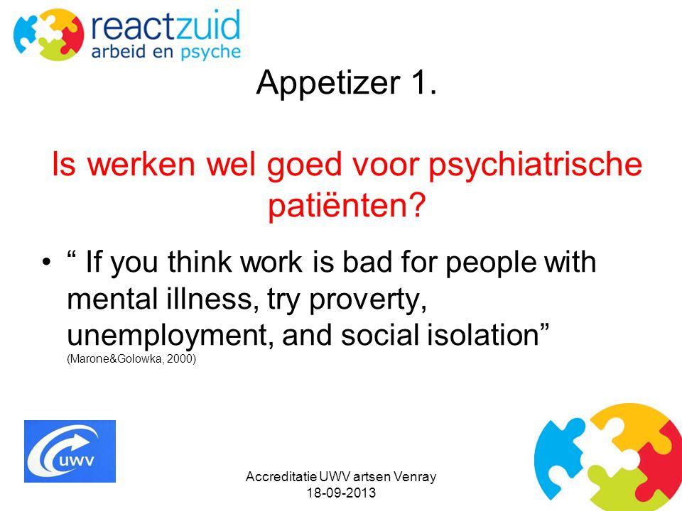 """Appetizer 1. Is werken wel goed voor psychiatrische patiënten? """" If you think work is bad for people with mental illness, try proverty, unemployment,"""