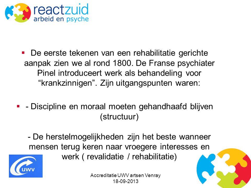 Accreditatie UWV artsen Venray 18-09-2013  De eerste tekenen van een rehabilitatie gerichte aanpak zien we al rond 1800. De Franse psychiater Pinel i