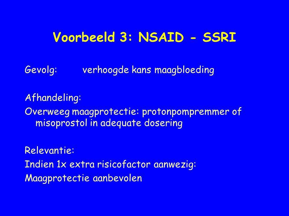 Voorbeeld 3: NSAID - SSRI Gevolg:verhoogde kans maagbloeding Afhandeling: Overweeg maagprotectie: protonpompremmer of misoprostol in adequate dosering
