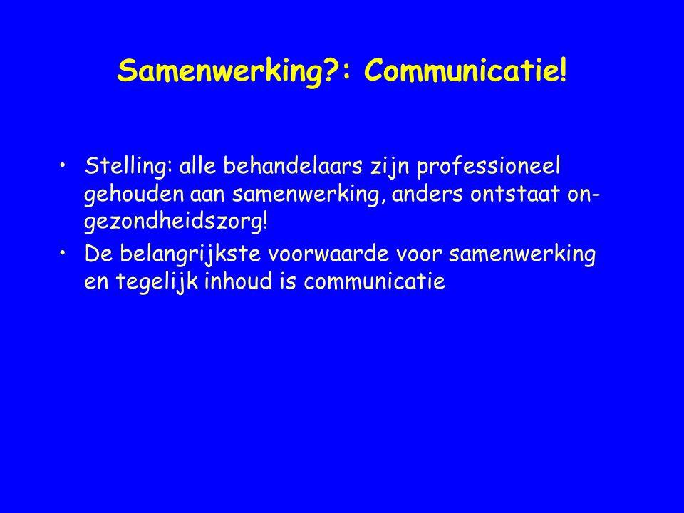 Samenwerking?: Communicatie! Stelling: alle behandelaars zijn professioneel gehouden aan samenwerking, anders ontstaat on- gezondheidszorg! De belangr