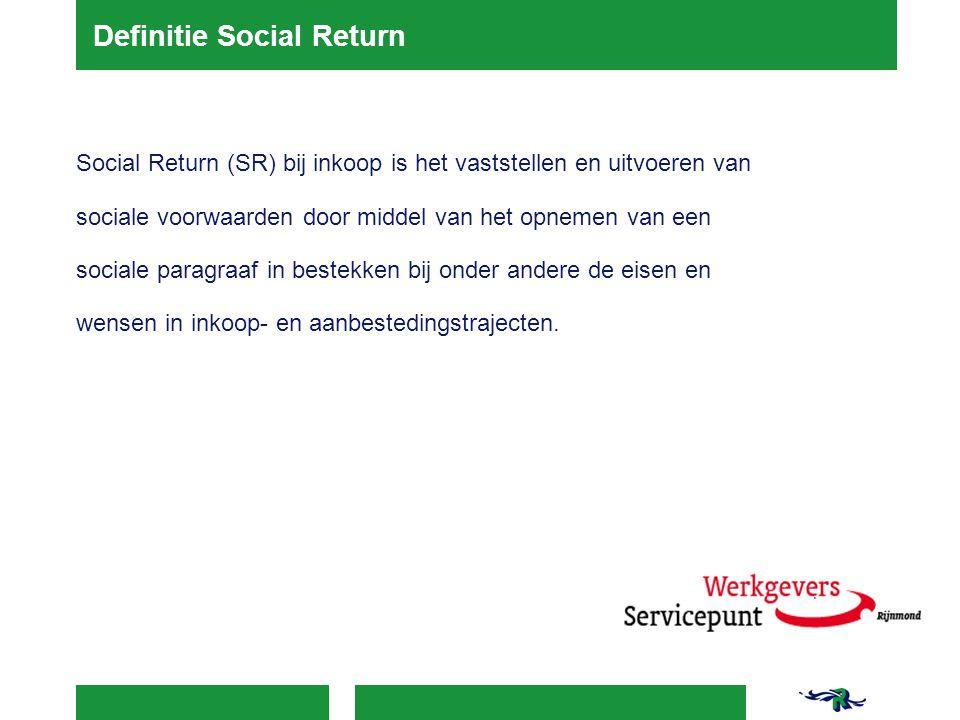 Definitie Social Return Social Return (SR) bij inkoop is het vaststellen en uitvoeren van sociale voorwaarden door middel van het opnemen van een soci