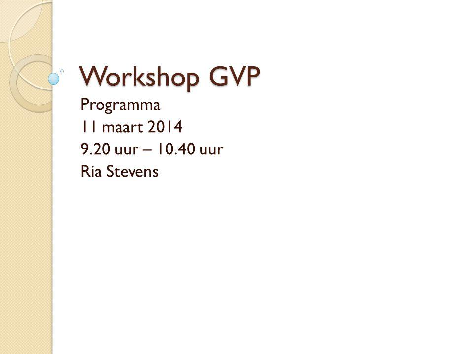 Workshop GVP Programma 11 maart 2014 9.20 uur – 10.40 uur Ria Stevens