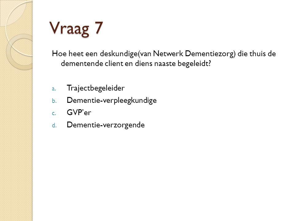 Vraag 7 Hoe heet een deskundige(van Netwerk Dementiezorg) die thuis de dementende client en diens naaste begeleidt.