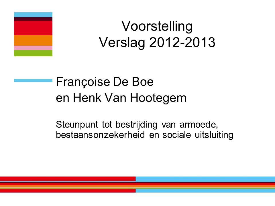 Voorstelling Verslag 2012-2013 Françoise De Boe en Henk Van Hootegem Steunpunt tot bestrijding van armoede, bestaansonzekerheid en sociale uitsluiting