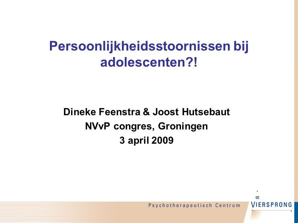 Persoonlijkheidsstoornissen bij adolescenten?! Dineke Feenstra & Joost Hutsebaut NVvP congres, Groningen 3 april 2009