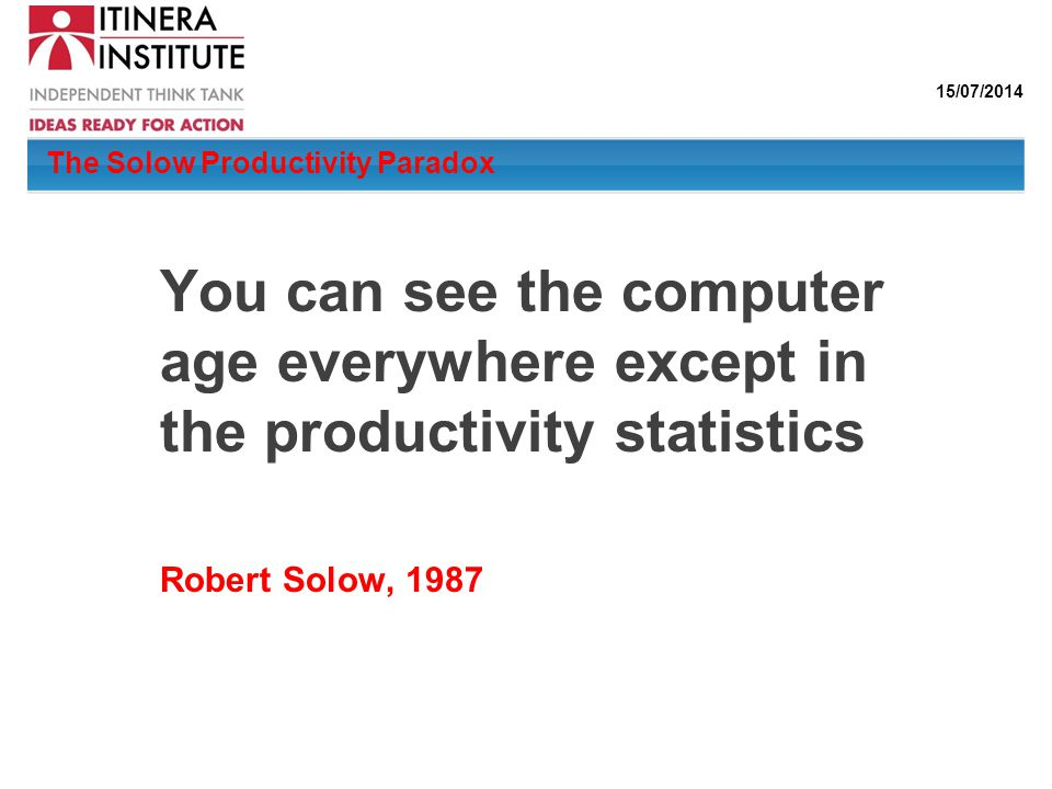 15/07/2014 The Solow Productivity Paradox You can see the computer age everywhere except in the productivity statistics Robert Solow, 1987