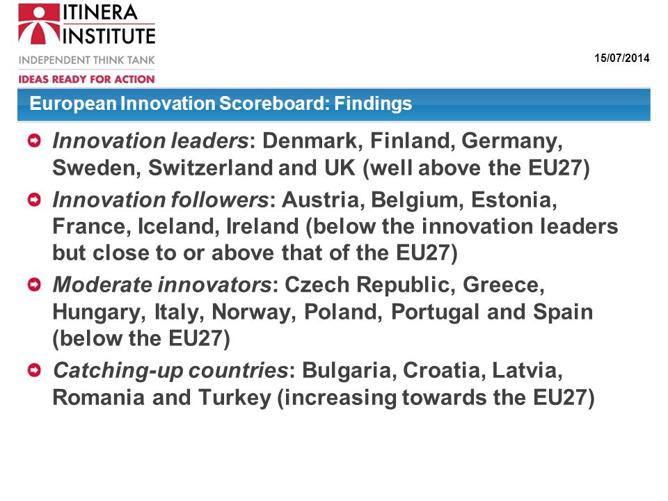 15/07/2014 European Innovation Scoreboard: Findings Innovation leaders: Denmark, Finland, Germany, Sweden, Switzerland and UK (well above the EU27) In