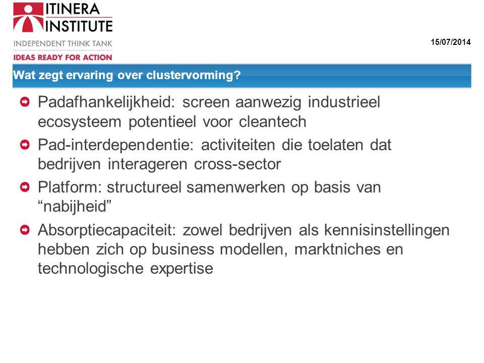 15/07/2014 Wat zegt ervaring over clustervorming? Padafhankelijkheid: screen aanwezig industrieel ecosysteem potentieel voor cleantech Pad-interdepend