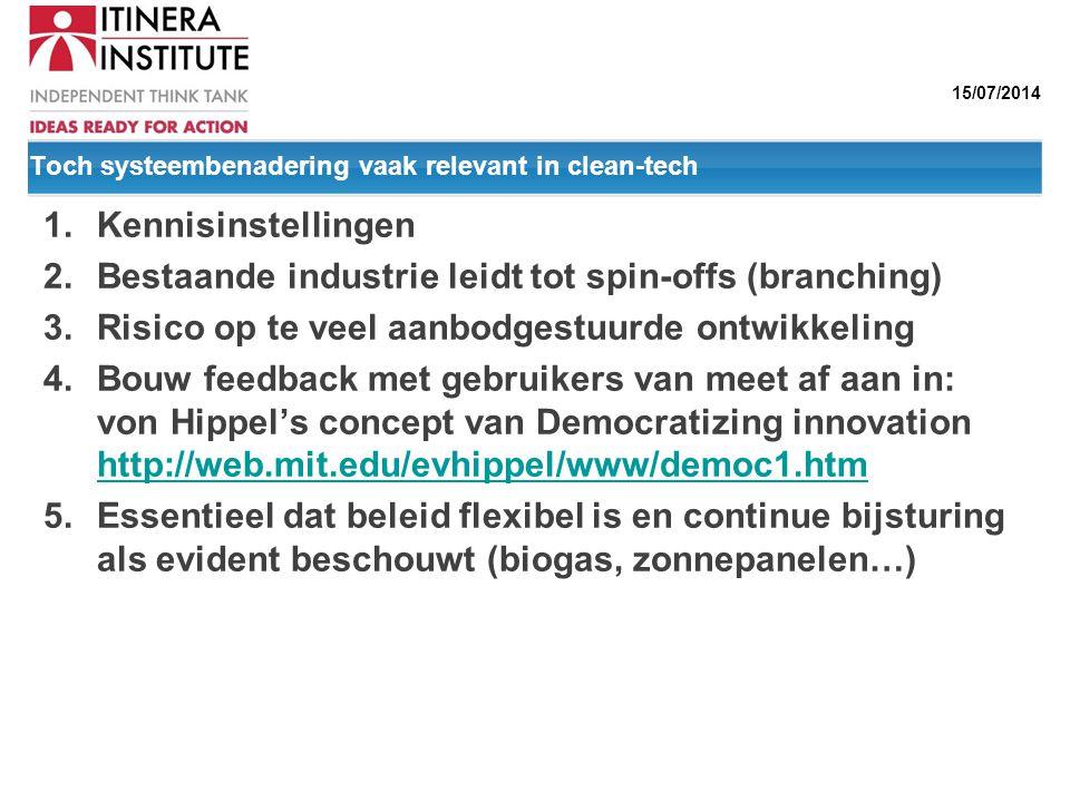 15/07/2014 Toch systeembenadering vaak relevant in clean-tech 1.Kennisinstellingen 2.Bestaande industrie leidt tot spin-offs (branching) 3.Risico op t