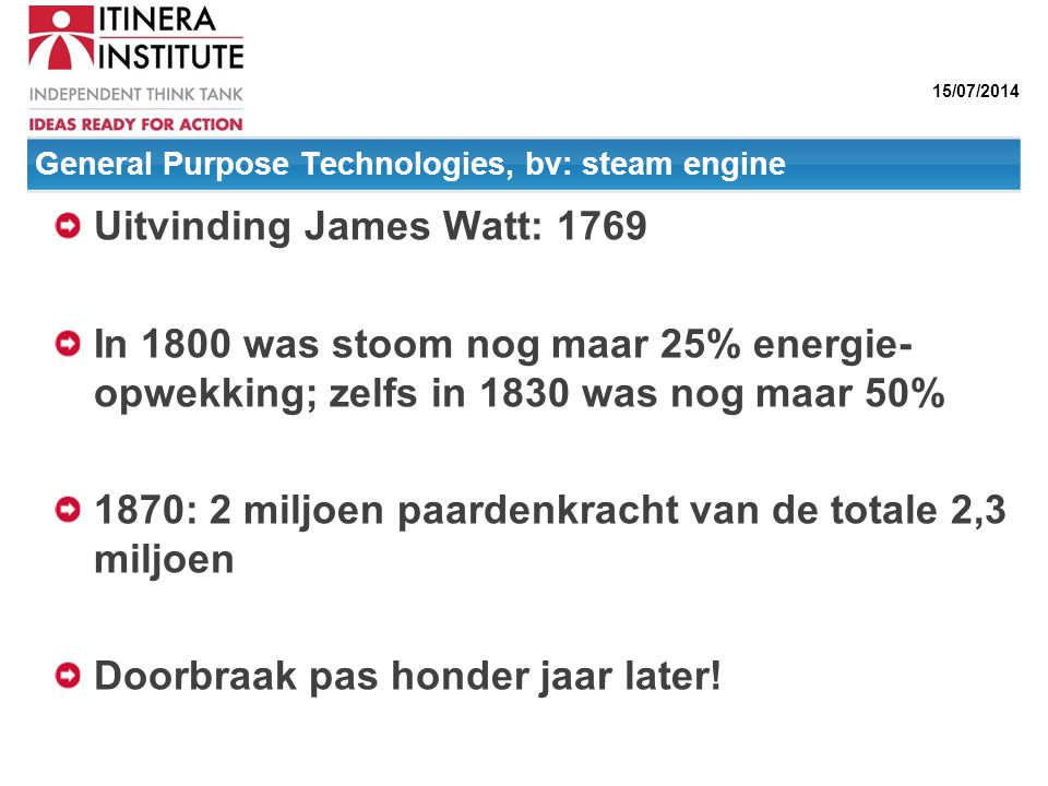 15/07/2014 General Purpose Technologies, bv: steam engine Uitvinding James Watt: 1769 In 1800 was stoom nog maar 25% energie- opwekking; zelfs in 1830