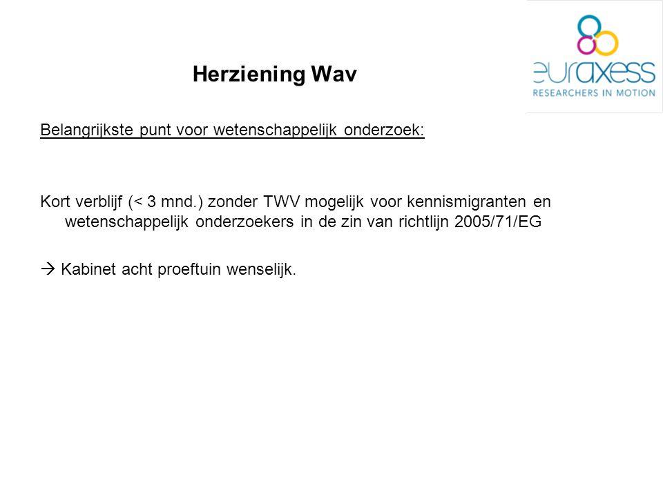 Herziening Wav Belangrijkste punt voor wetenschappelijk onderzoek: Kort verblijf (< 3 mnd.) zonder TWV mogelijk voor kennismigranten en wetenschappelijk onderzoekers in de zin van richtlijn 2005/71/EG  Kabinet acht proeftuin wenselijk.
