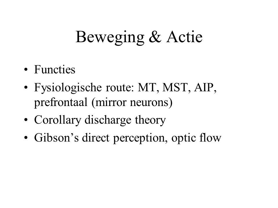Beweging & Actie Functies Fysiologische route: MT, MST, AIP, prefrontaal (mirror neurons) Corollary discharge theory Gibson's direct perception, optic flow, affordances