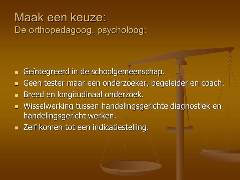 Maak een keuze: De orthopedagoog, psycholoog: Geïntegreerd in de schoolgemeenschap. Geïntegreerd in de schoolgemeenschap. Geen tester maar een onderzo