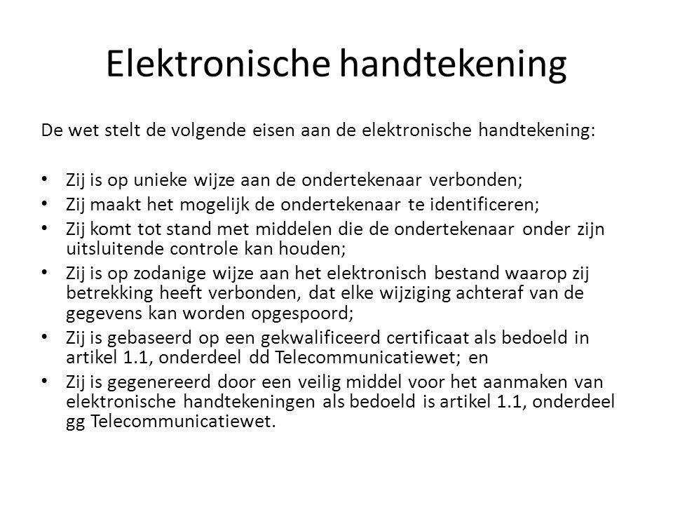 Elektronische handtekening De wet stelt de volgende eisen aan de elektronische handtekening: Zij is op unieke wijze aan de ondertekenaar verbonden; Zij maakt het mogelijk de ondertekenaar te identificeren; Zij komt tot stand met middelen die de ondertekenaar onder zijn uitsluitende controle kan houden; Zij is op zodanige wijze aan het elektronisch bestand waarop zij betrekking heeft verbonden, dat elke wijziging achteraf van de gegevens kan worden opgespoord; Zij is gebaseerd op een gekwalificeerd certificaat als bedoeld in artikel 1.1, onderdeel dd Telecommunicatiewet; en Zij is gegenereerd door een veilig middel voor het aanmaken van elektronische handtekeningen als bedoeld is artikel 1.1, onderdeel gg Telecommunicatiewet.