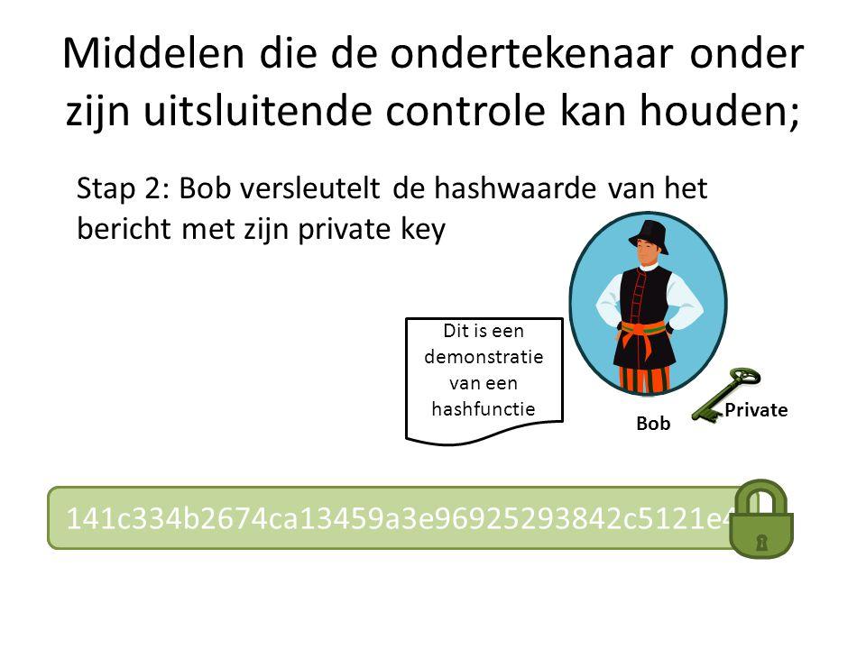 Middelen die de ondertekenaar onder zijn uitsluitende controle kan houden; Dit is een demonstratie van een hashfunctie Stap 2: Bob versleutelt de hashwaarde van het bericht met zijn private key Bob abc4f3deee345912fd212365546732e3f3a3c3dd141c334b2674ca13459a3e96925293842c5121e4 Private