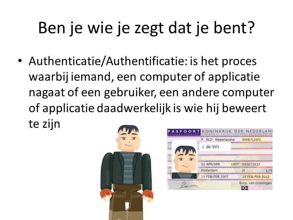Ben je wie je zegt dat je bent? Authenticatie/Authentificatie: is het proces waarbij iemand, een computer of applicatie nagaat of een gebruiker, een a