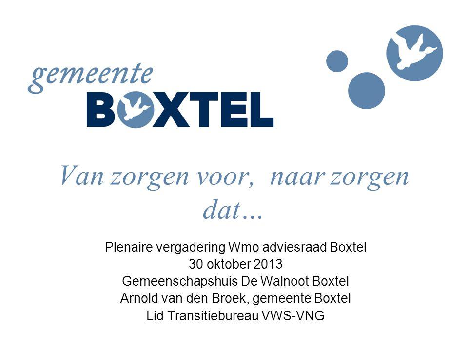Van zorgen voor, naar zorgen dat… Plenaire vergadering Wmo adviesraad Boxtel 30 oktober 2013 Gemeenschapshuis De Walnoot Boxtel Arnold van den Broek,