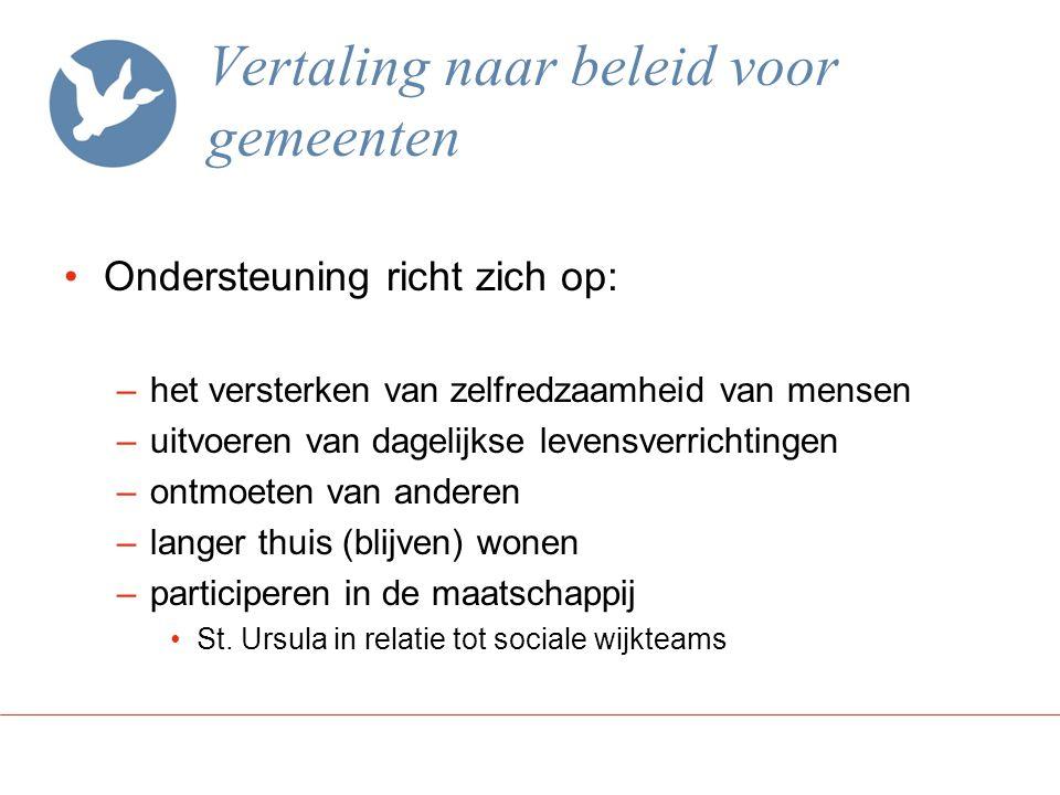 Vertaling naar beleid voor gemeenten Ondersteuning richt zich op: –het versterken van zelfredzaamheid van mensen –uitvoeren van dagelijkse levensverri