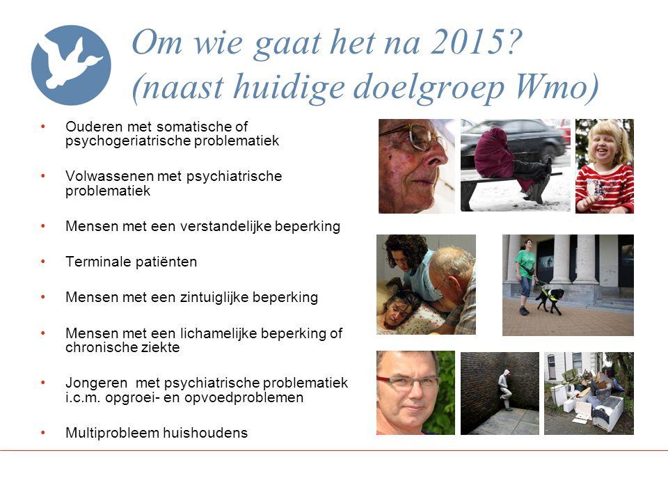 Om wie gaat het na 2015? (naast huidige doelgroep Wmo) Ouderen met somatische of psychogeriatrische problematiek Volwassenen met psychiatrische proble